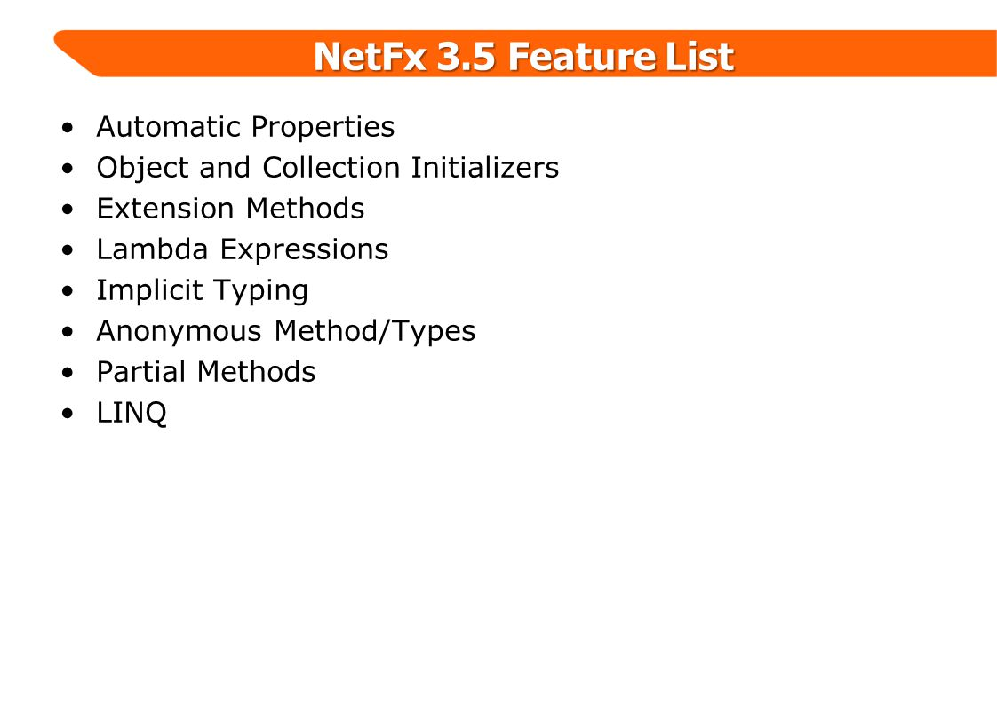 NetFx 3.5 Feature List Automatic Properties Object and Collection Initializers Extension Methods Lambda Expressions Implicit Typing Anonymous Method/Types Partial Methods LINQ