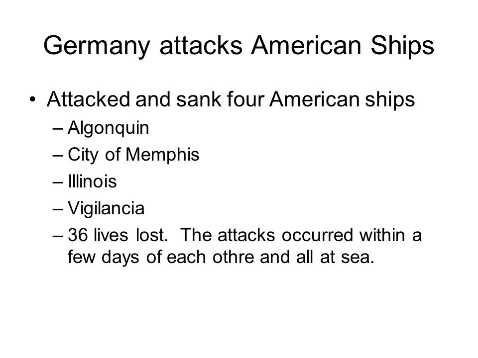 Germany attacks American Ships Attacked and sank four American ships –Algonquin –City of Memphis –Illinois –Vigilancia –36 lives lost. The attacks occ