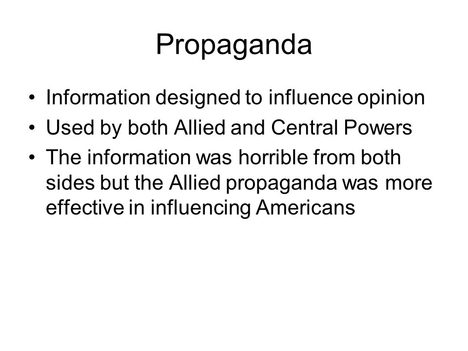 Propaganda Information designed to influence opinion Used by both Allied and Central Powers The information was horrible from both sides but the Allied propaganda was more effective in influencing Americans