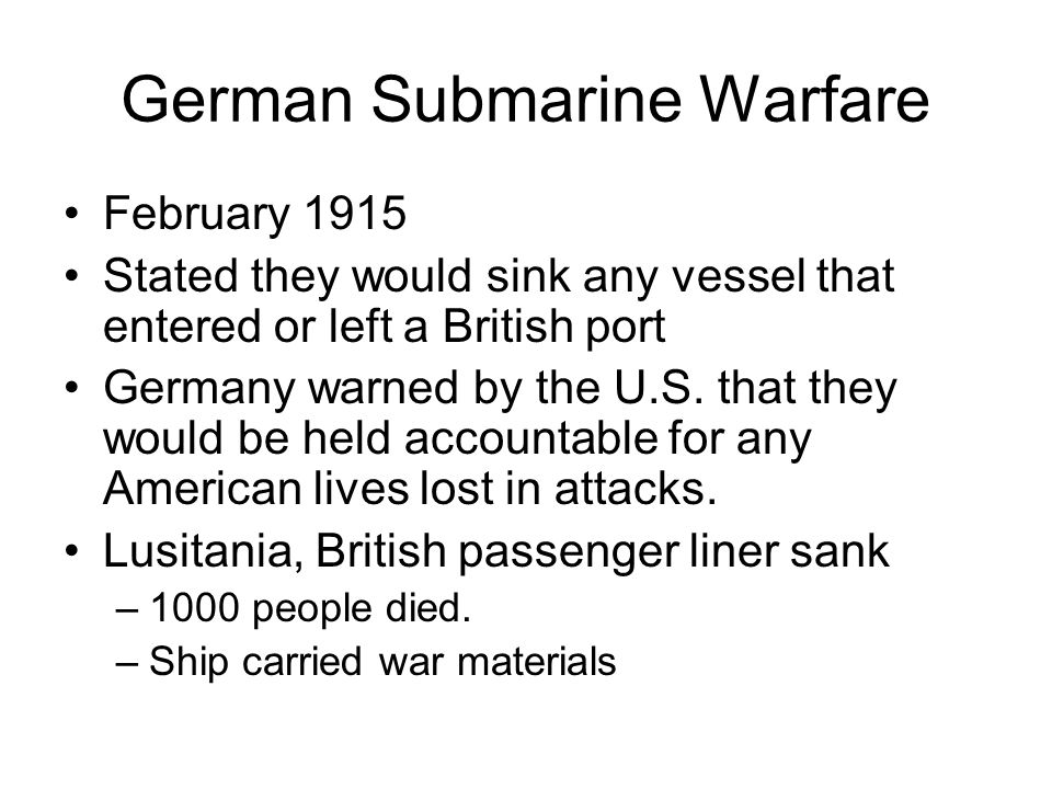 German Submarine Warfare February 1915 Stated they would sink any vessel that entered or left a British port Germany warned by the U.S.