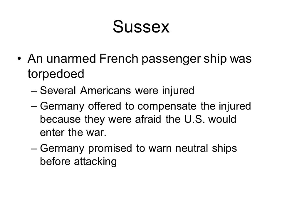Sussex An unarmed French passenger ship was torpedoed –Several Americans were injured –Germany offered to compensate the injured because they were afraid the U.S.