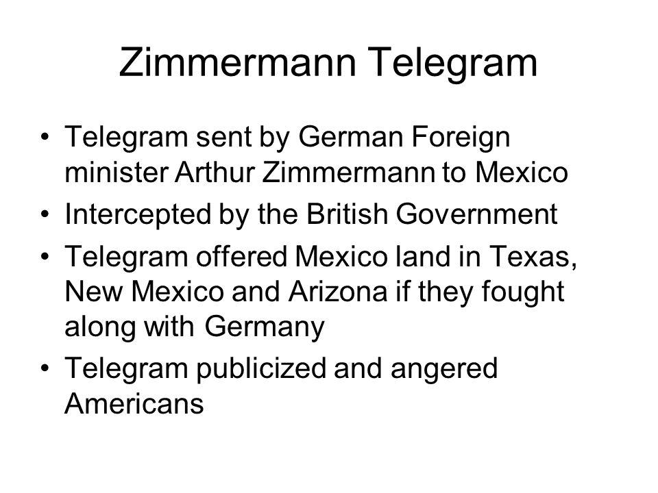 Zimmermann Telegram Telegram sent by German Foreign minister Arthur Zimmermann to Mexico Intercepted by the British Government Telegram offered Mexico