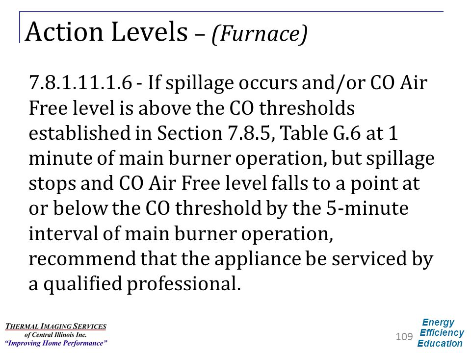 Energy Efficiency Education Action Levels – (Furnace) 7.8.1.11.1.6 - If spillage occurs and/or CO Air Free level is above the CO thresholds establishe