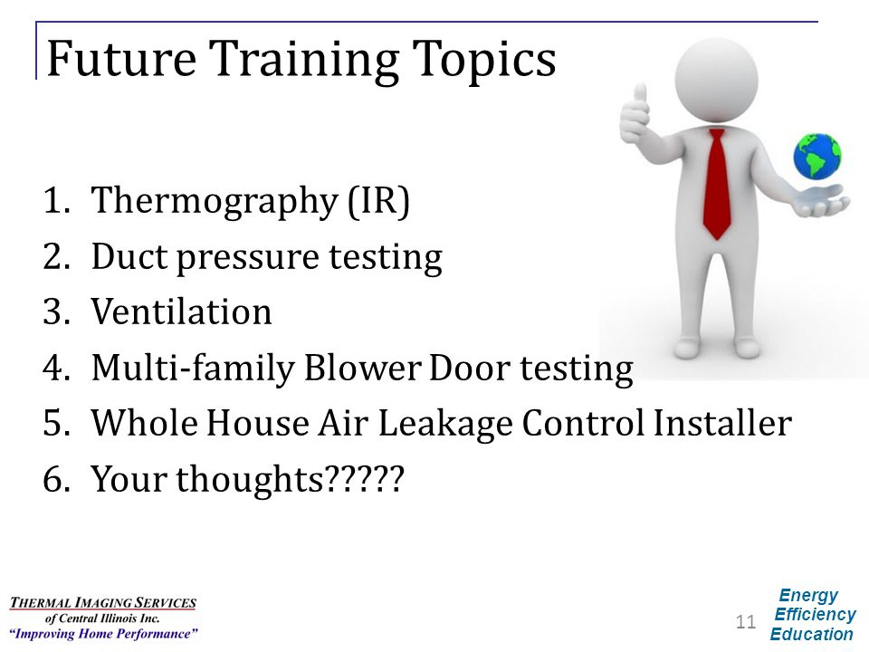Energy Efficiency Education Future Training Topics 1.Thermography (IR) 2.Duct pressure testing 3.Ventilation 4.Multi-family Blower Door testing 5.Whol