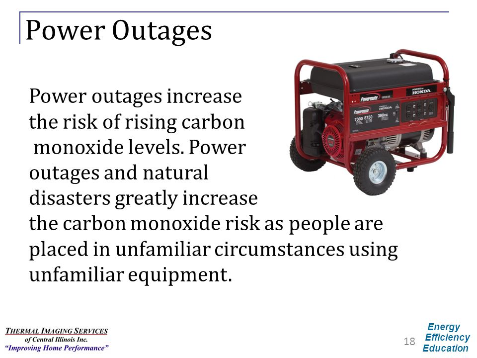 Energy Efficiency Education Power Outages 18 Power outages increase the risk of rising carbon monoxide levels. Power outages and natural disasters gre
