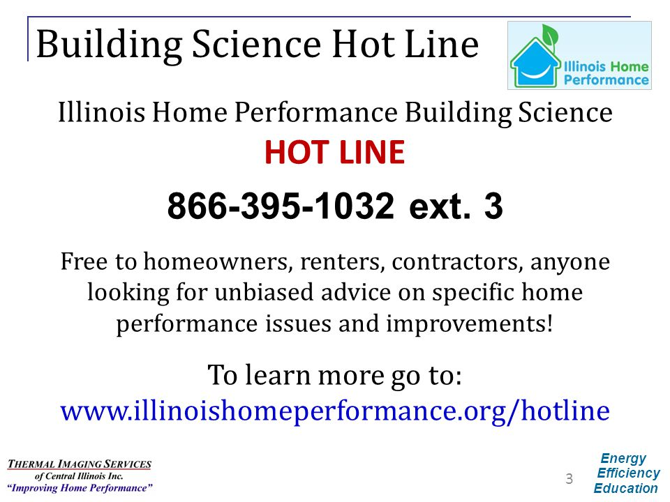 Energy Efficiency Education Building Science Hot Line Illinois Home Performance Building Science HOT LINE 866-395-1032 ext. 3 Free to homeowners, rent