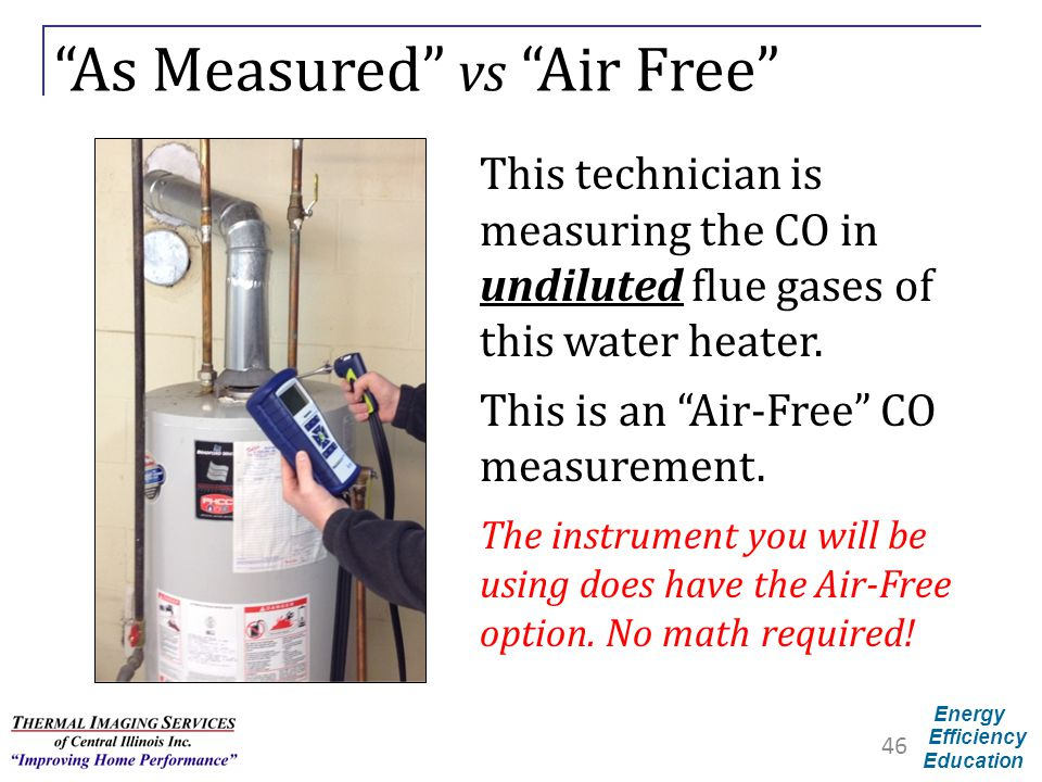 "Energy Efficiency Education ""As Measured"" vs ""Air Free"" 46 This technician is measuring the CO in undiluted flue gases of this water heater. This is a"