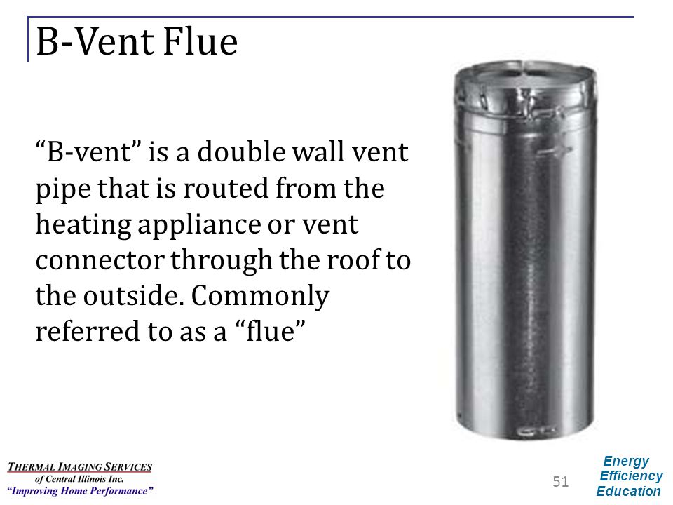 "Energy Efficiency Education B-Vent Flue ""B-vent"" is a double wall vent pipe that is routed from the heating appliance or vent connector through the ro"