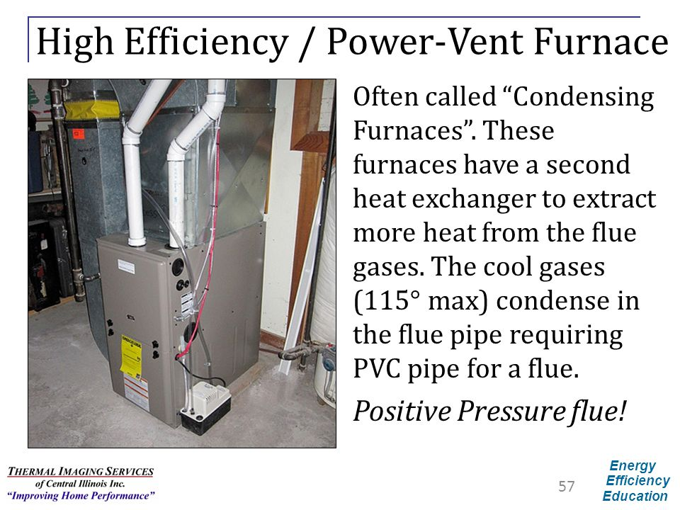 "Energy Efficiency Education High Efficiency / Power-Vent Furnace Often called ""Condensing Furnaces"". These furnaces have a second heat exchanger to ex"