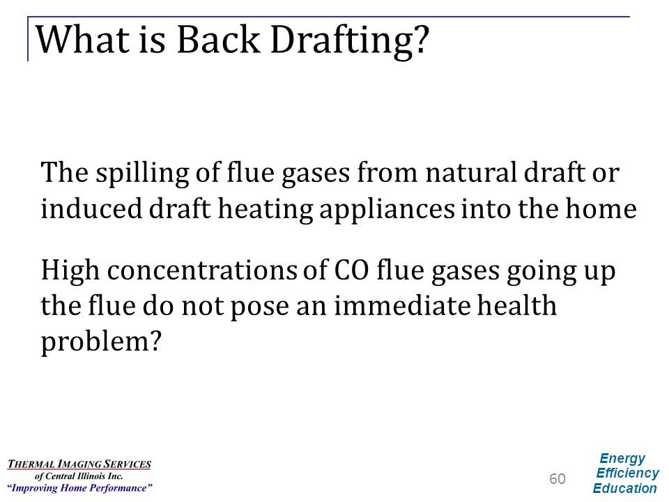 Energy Efficiency Education What is Back Drafting? The spilling of flue gases from natural draft or induced draft heating appliances into the home Hig