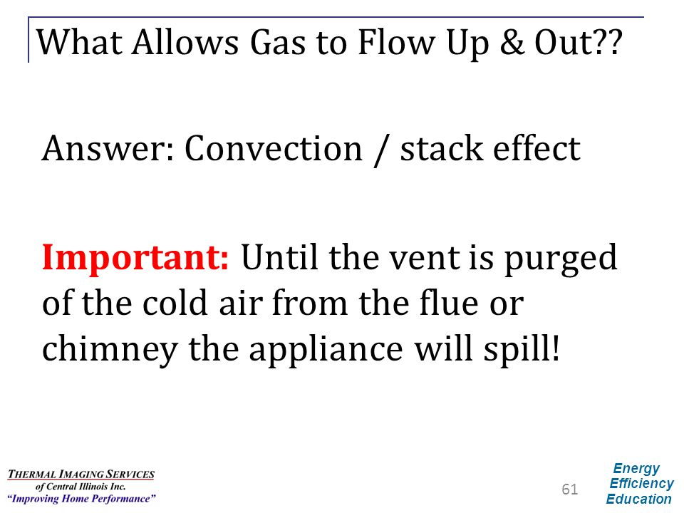 Energy Efficiency Education What Allows Gas to Flow Up & Out?? Answer: Convection / stack effect Important: Until the vent is purged of the cold air f