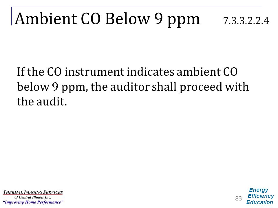 Energy Efficiency Education Ambient CO Below 9 ppm 7.3.3.2.2.4 If the CO instrument indicates ambient CO below 9 ppm, the auditor shall proceed with t