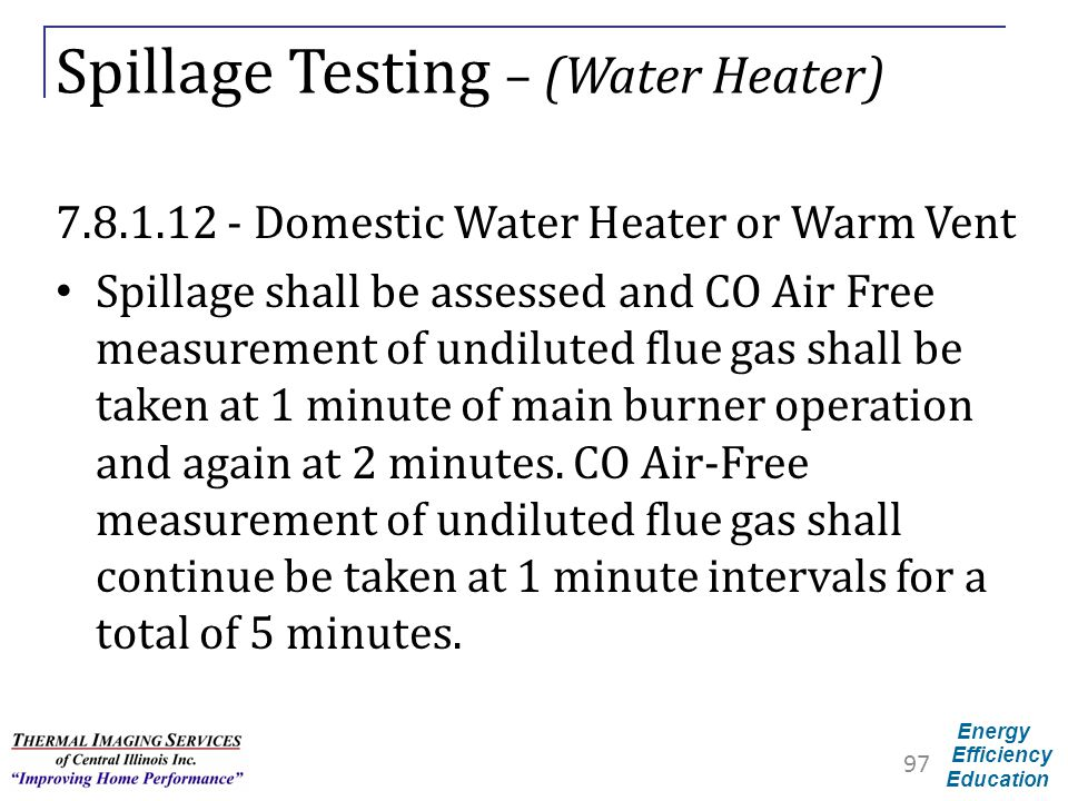 Energy Efficiency Education Spillage Testing – (Water Heater) 7.8.1.12 - Domestic Water Heater or Warm Vent Spillage shall be assessed and CO Air Free