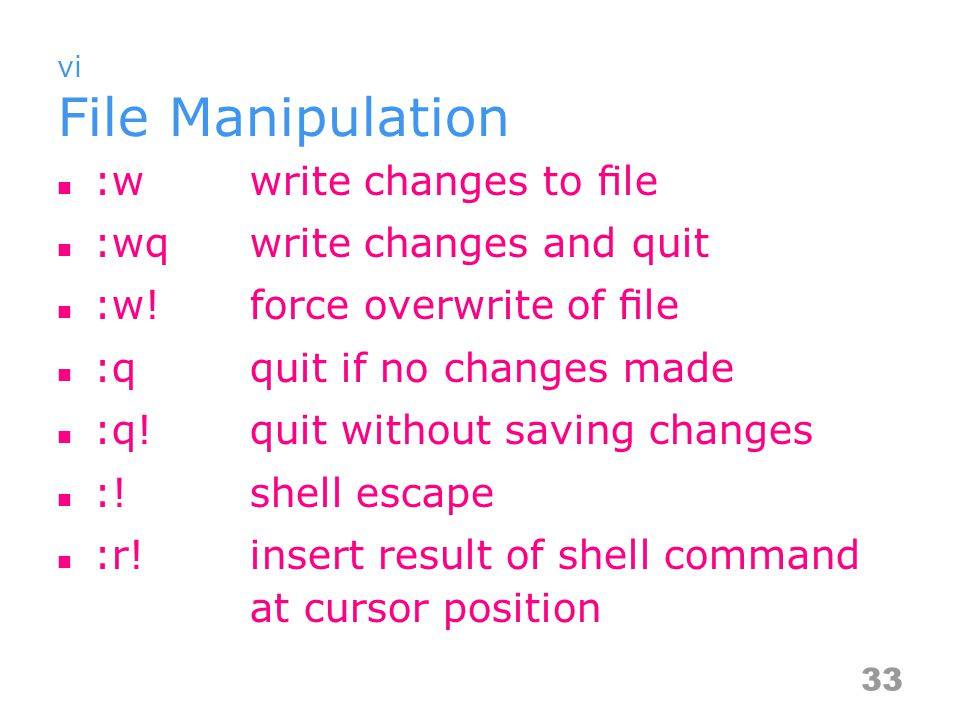 vi File Manipulation :wwrite changes to file :wqwrite changes and quit :w!force overwrite of file :qquit if no changes made :q!quit without saving changes :!shell escape :r!insert result of shell command at cursor position 33