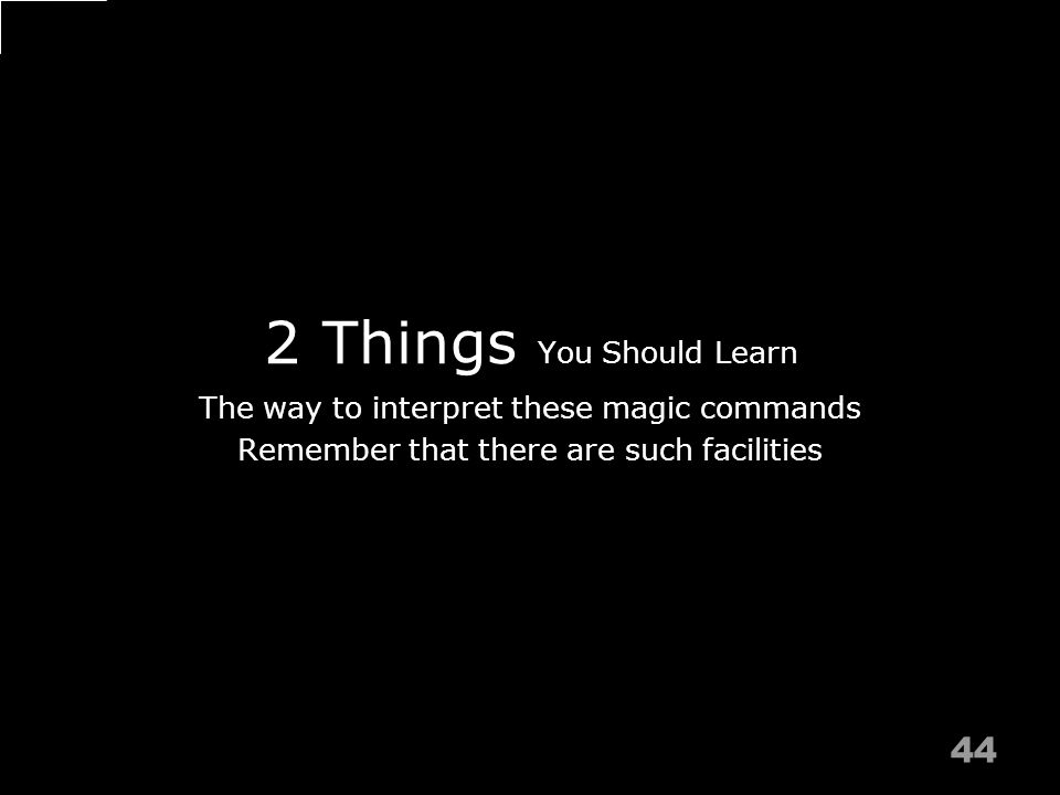 2 Things You Should Learn 44 The way to interpret these magic commands Remember that there are such facilities