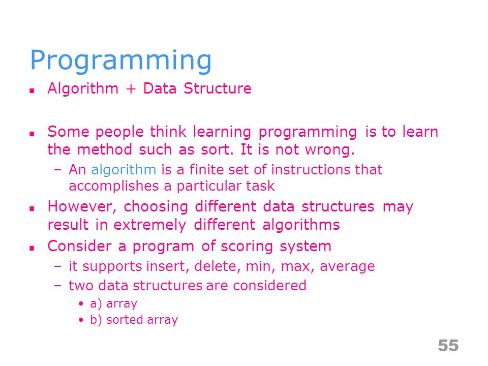 Programming Algorithm + Data Structure Some people think learning programming is to learn the method such as sort.