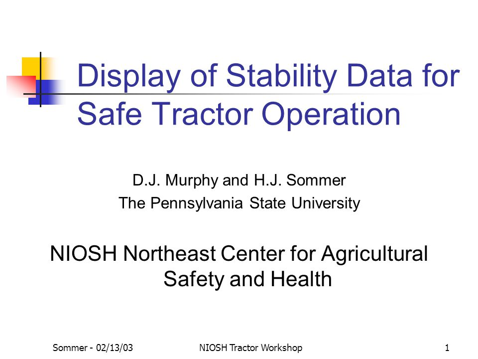 Sommer - 02/13/03NIOSH Tractor Workshop1 Display of Stability Data for Safe Tractor Operation D.J. Murphy and H.J. Sommer The Pennsylvania State Unive