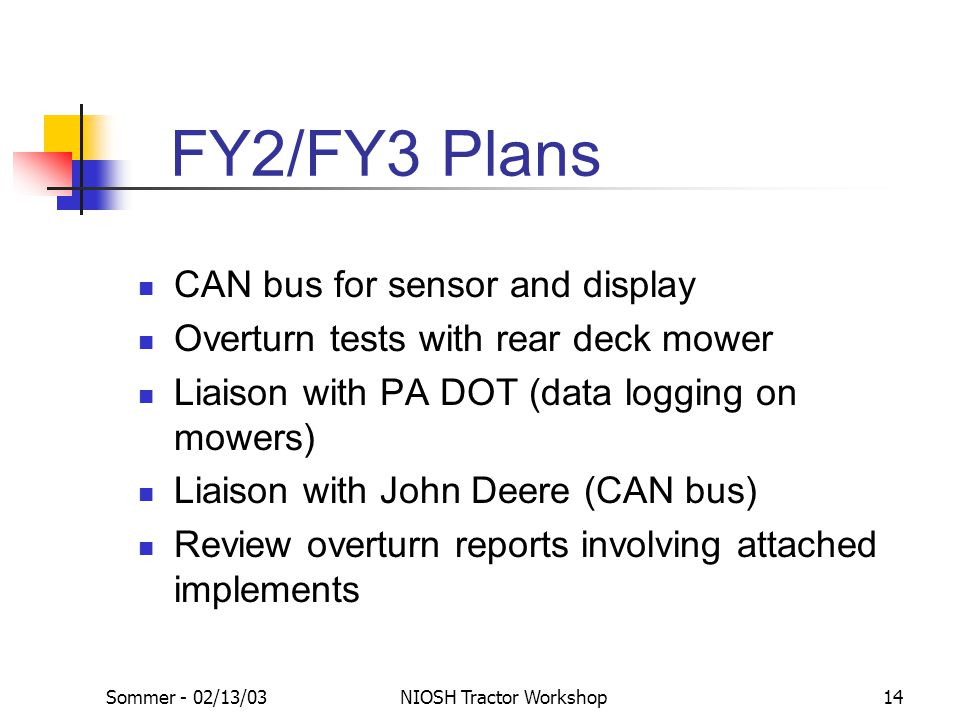 Sommer - 02/13/03NIOSH Tractor Workshop14 FY2/FY3 Plans CAN bus for sensor and display Overturn tests with rear deck mower Liaison with PA DOT (data l