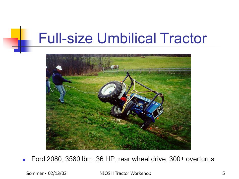 Sommer - 02/13/03NIOSH Tractor Workshop5 Full-size Umbilical Tractor Ford 2080, 3580 lbm, 36 HP, rear wheel drive, 300+ overturns