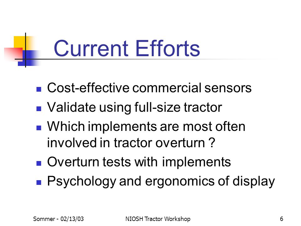 Sommer - 02/13/03NIOSH Tractor Workshop6 Current Efforts Cost-effective commercial sensors Validate using full-size tractor Which implements are most