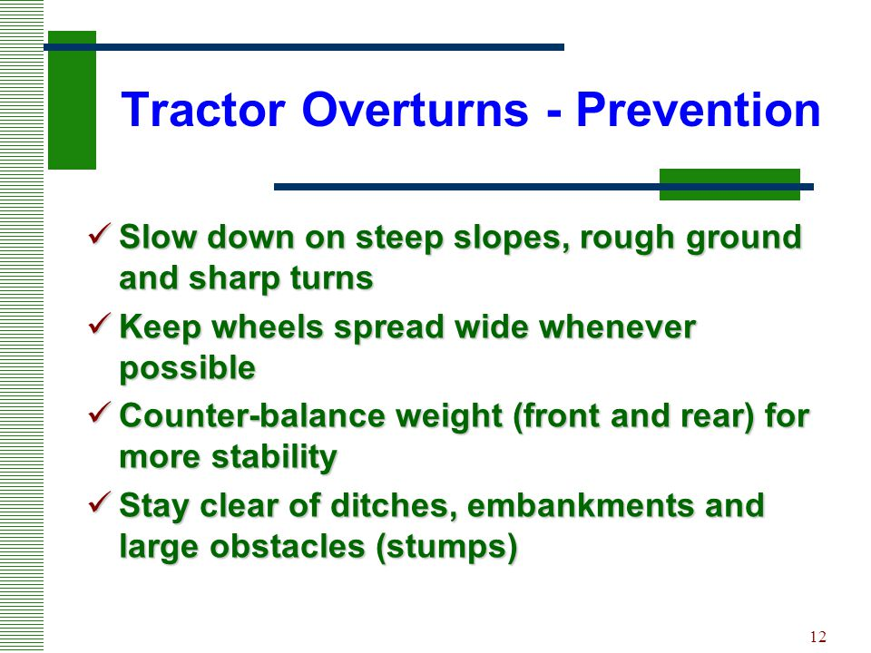 12 Tractor Overturns - Prevention Slow down on steep slopes, rough ground and sharp turns Slow down on steep slopes, rough ground and sharp turns Keep