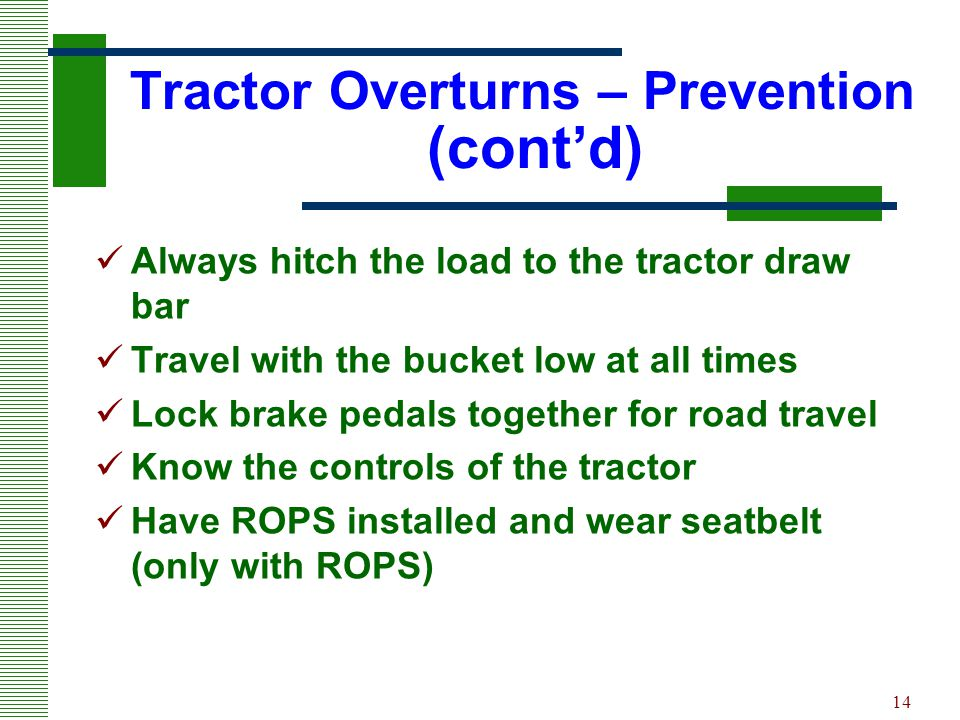 14 Tractor Overturns – Prevention (cont'd) Always hitch the load to the tractor draw bar Travel with the bucket low at all times Lock brake pedals tog
