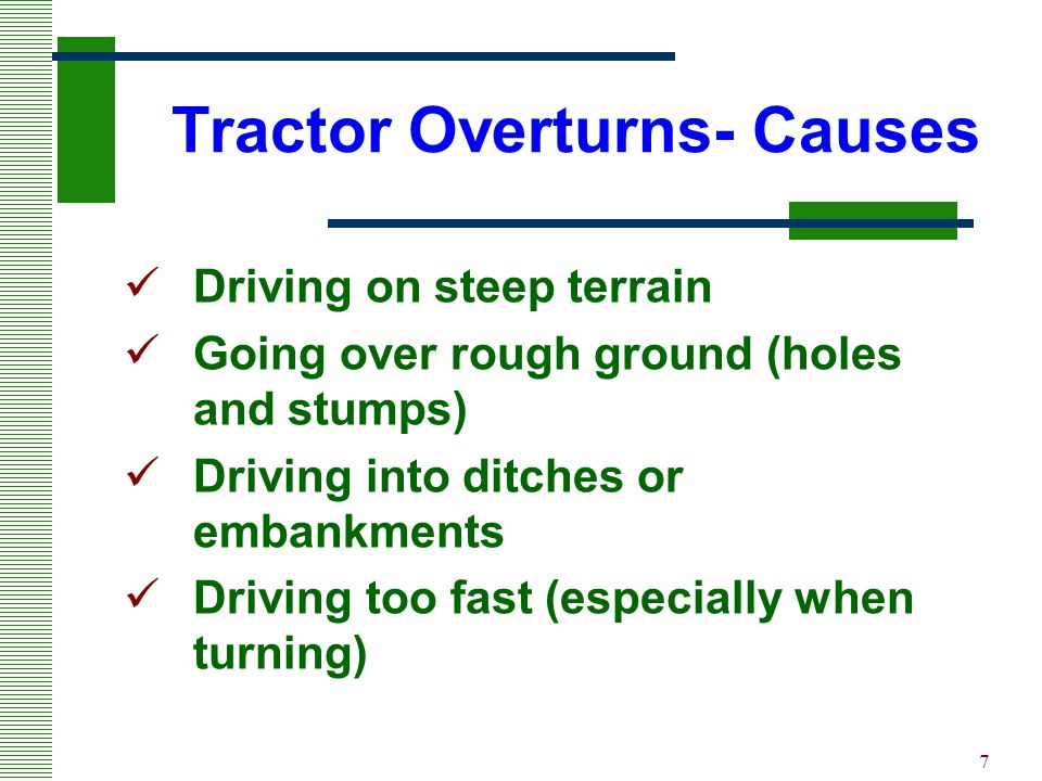 7 Tractor Overturns- Causes Driving on steep terrain Going over rough ground (holes and stumps) Driving into ditches or embankments Driving too fast (