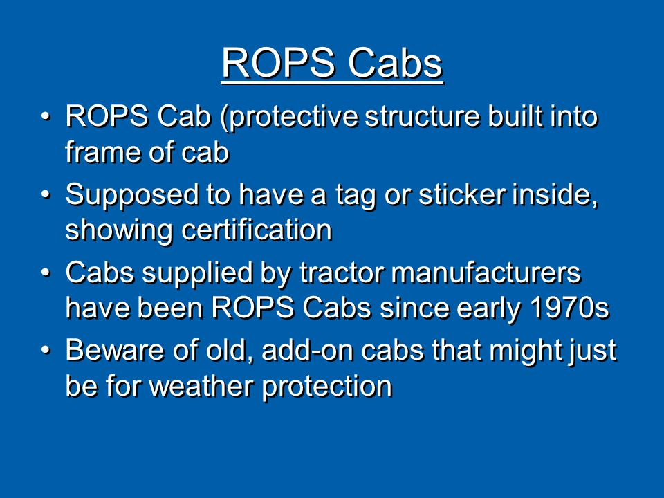 ROPS Cabs ROPS Cab (protective structure built into frame of cab Supposed to have a tag or sticker inside, showing certification Cabs supplied by tractor manufacturers have been ROPS Cabs since early 1970s Beware of old, add-on cabs that might just be for weather protection ROPS Cab (protective structure built into frame of cab Supposed to have a tag or sticker inside, showing certification Cabs supplied by tractor manufacturers have been ROPS Cabs since early 1970s Beware of old, add-on cabs that might just be for weather protection