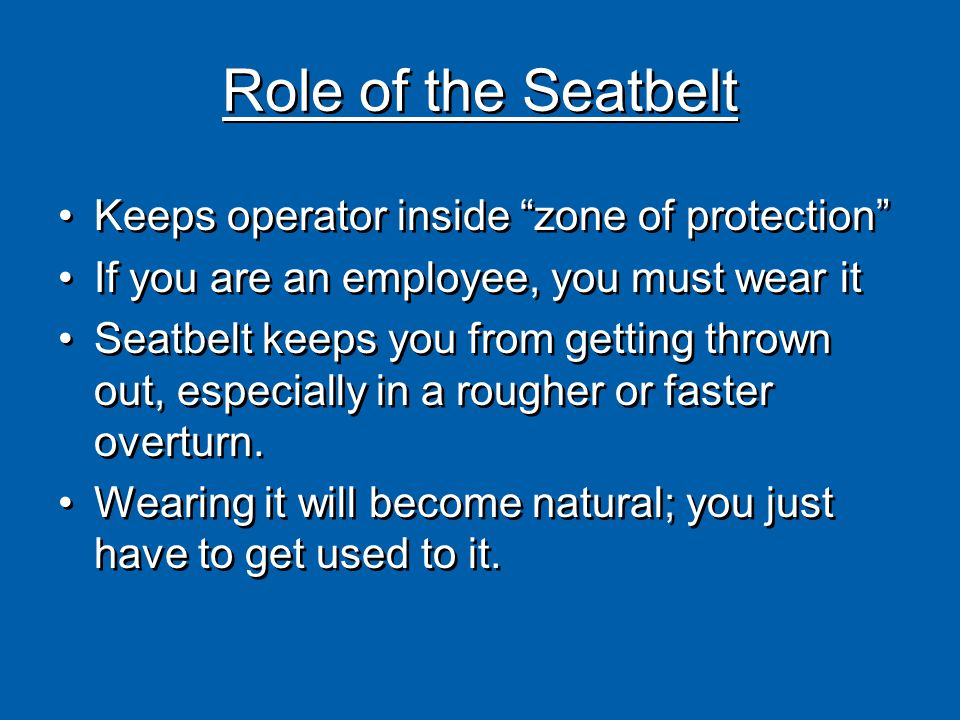 Role of the Seatbelt Keeps operator inside zone of protection If you are an employee, you must wear it Seatbelt keeps you from getting thrown out, especially in a rougher or faster overturn.