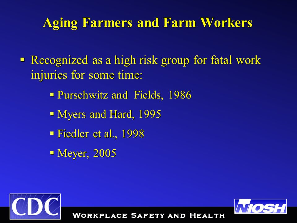 Aging Farmers and Farm Workers  Recognized as a high risk group for fatal work injuries for some time:  Purschwitz and Fields, 1986  Myers and Hard, 1995  Fiedler et al., 1998  Meyer, 2005  Recognized as a high risk group for fatal work injuries for some time:  Purschwitz and Fields, 1986  Myers and Hard, 1995  Fiedler et al., 1998  Meyer, 2005