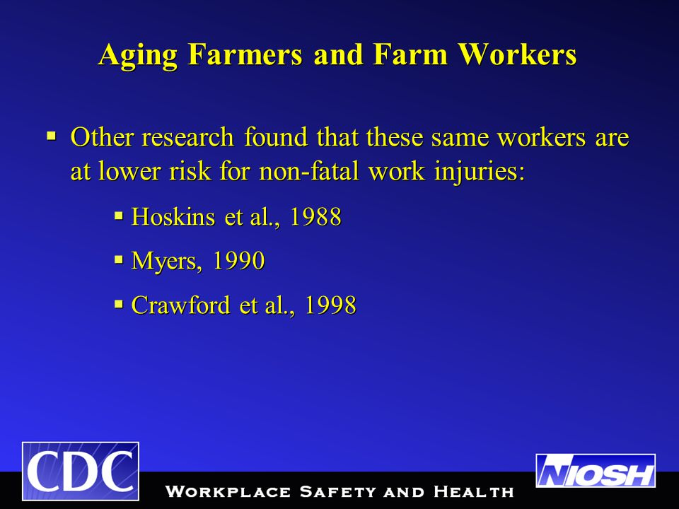 Aging Farmers and Farm Workers  Other research found that these same workers are at lower risk for non-fatal work injuries:  Hoskins et al., 1988  Myers, 1990  Crawford et al., 1998  Other research found that these same workers are at lower risk for non-fatal work injuries:  Hoskins et al., 1988  Myers, 1990  Crawford et al., 1998