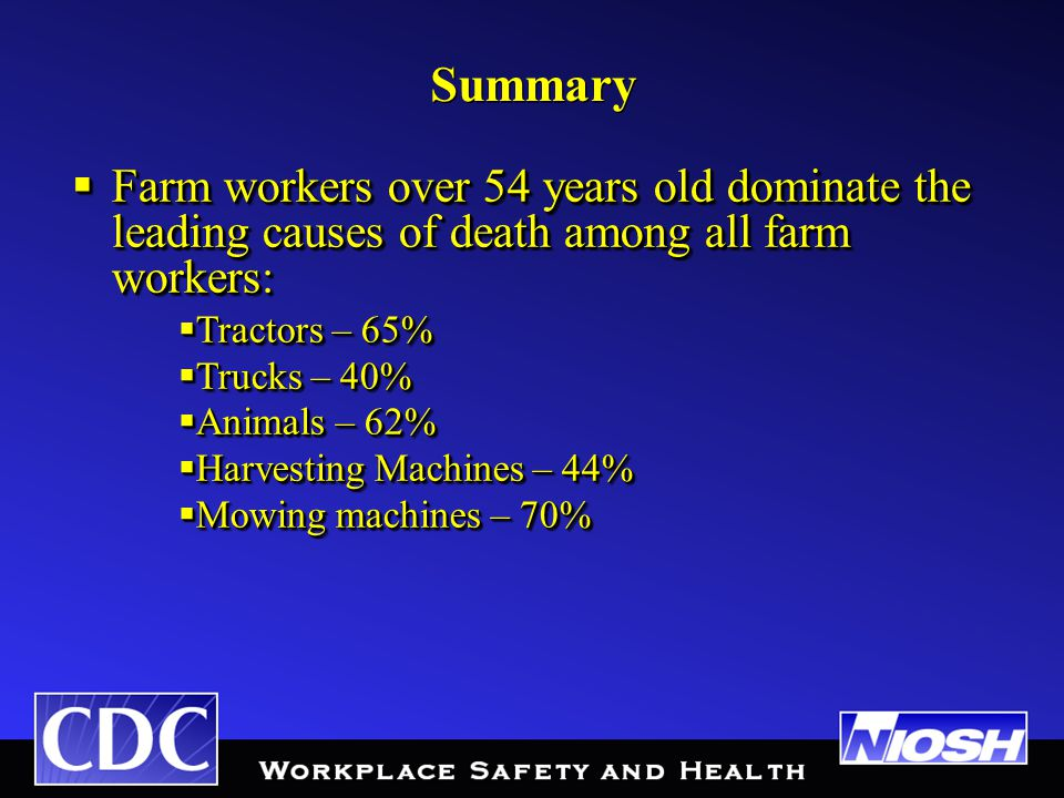 Summary  Farm workers over 54 years old dominate the leading causes of death among all farm workers:  Tractors – 65%  Trucks – 40%  Animals – 62%  Harvesting Machines – 44%  Mowing machines – 70%  Farm workers over 54 years old dominate the leading causes of death among all farm workers:  Tractors – 65%  Trucks – 40%  Animals – 62%  Harvesting Machines – 44%  Mowing machines – 70%