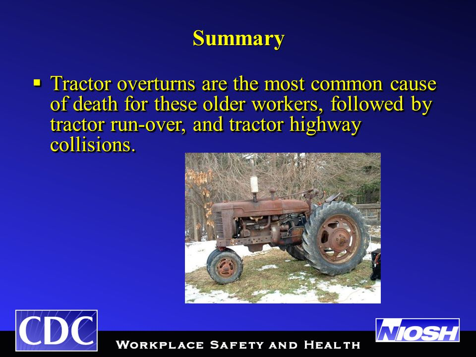 Summary  Tractor overturns are the most common cause of death for these older workers, followed by tractor run-over, and tractor highway collisions.