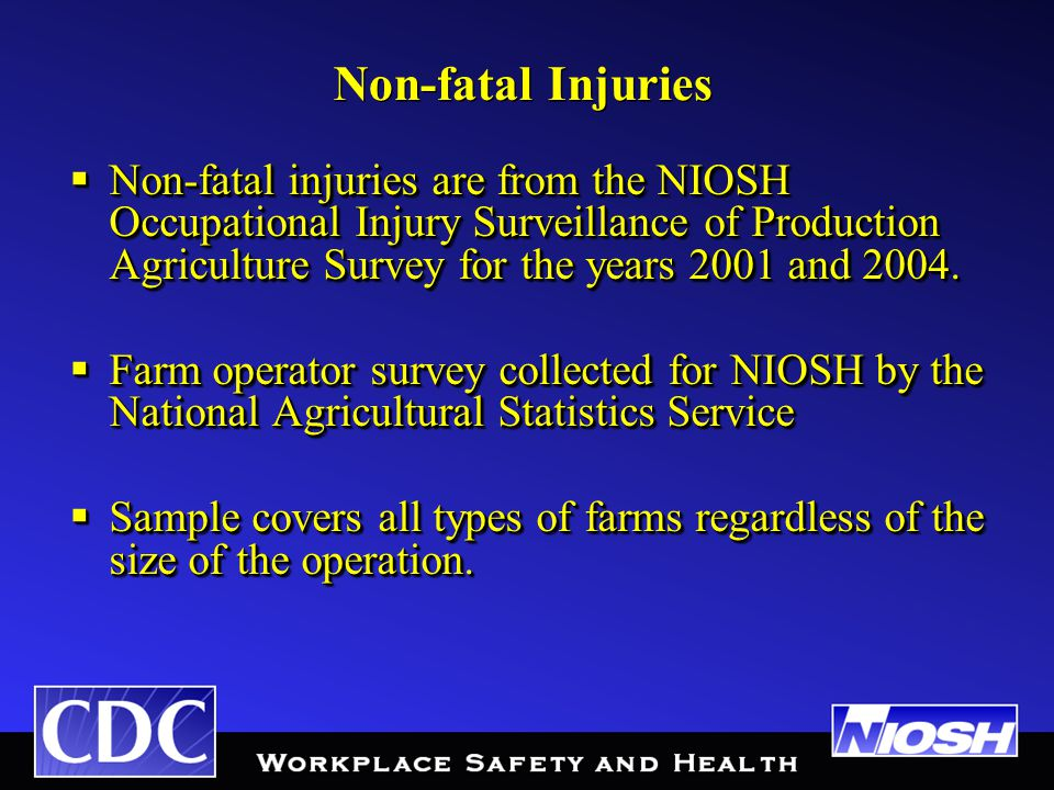 Non-fatal Injuries  Non-fatal injuries are from the NIOSH Occupational Injury Surveillance of Production Agriculture Survey for the years 2001 and 2004.
