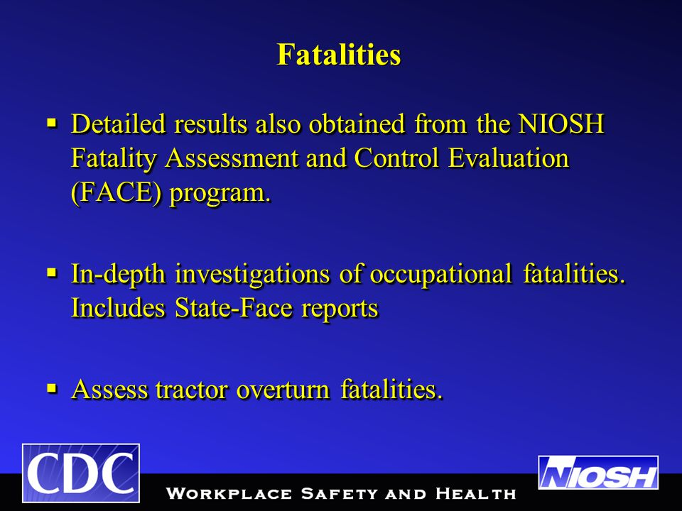 Fatalities  Detailed results also obtained from the NIOSH Fatality Assessment and Control Evaluation (FACE) program.