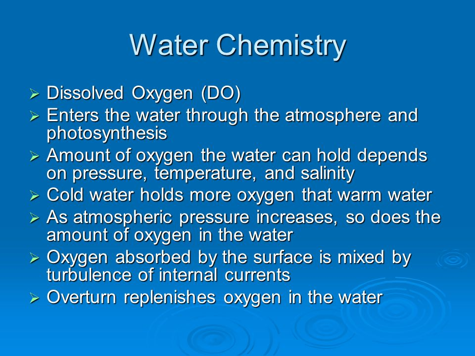 Water Chemistry  Dissolved Oxygen (DO)  Enters the water through the atmosphere and photosynthesis  Amount of oxygen the water can hold depends on