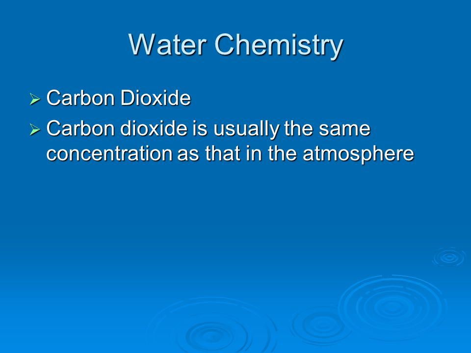 Water Chemistry  Carbon Dioxide  Carbon dioxide is usually the same concentration as that in the atmosphere
