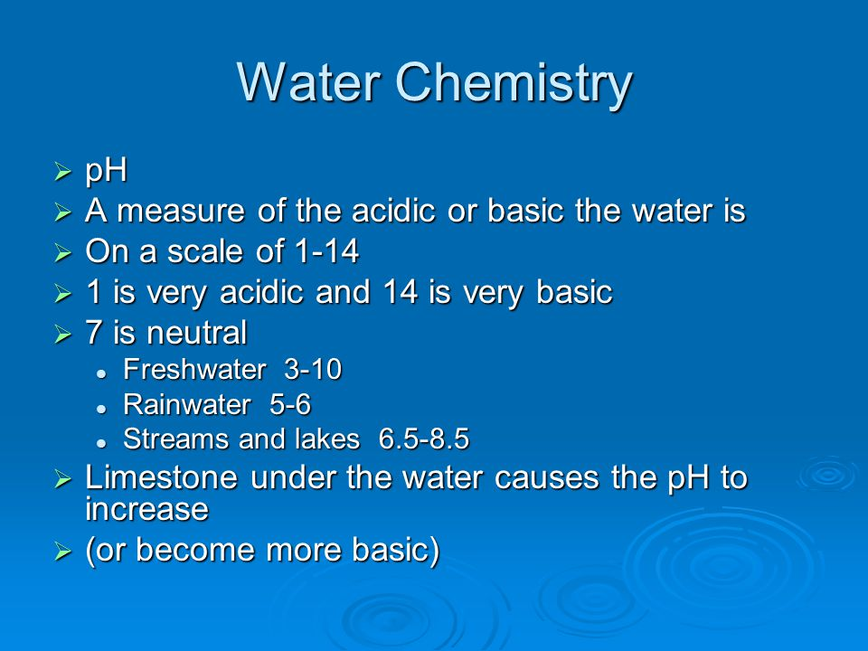 Water Chemistry  pH  A measure of the acidic or basic the water is  On a scale of 1-14  1 is very acidic and 14 is very basic  7 is neutral Fresh