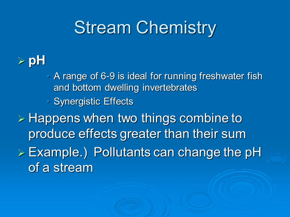 Stream Chemistry  pH A range of 6-9 is ideal for running freshwater fish and bottom dwelling invertebratesA range of 6-9 is ideal for running freshwa