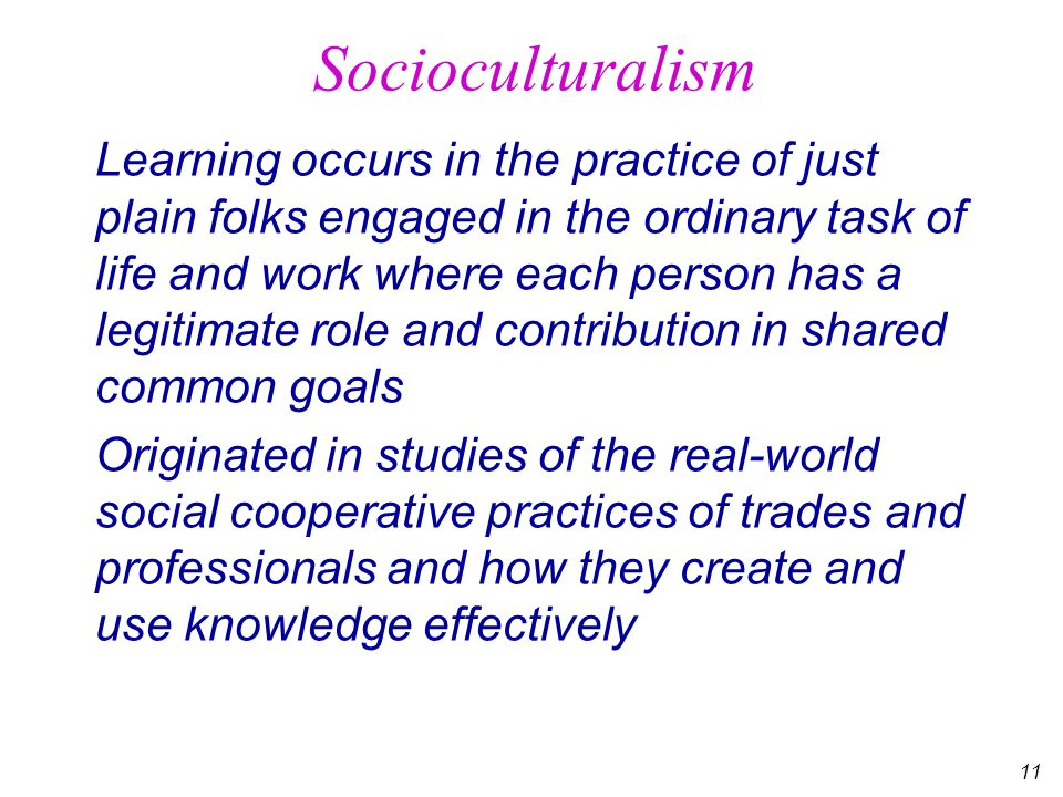 11 Socioculturalism Learning occurs in the practice of just plain folks engaged in the ordinary task of life and work where each person has a legitimate role and contribution in shared common goals Originated in studies of the real-world social cooperative practices of trades and professionals and how they create and use knowledge effectively