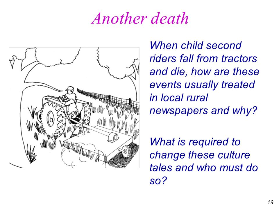 19 Another death When child second riders fall from tractors and die, how are these events usually treated in local rural newspapers and why.