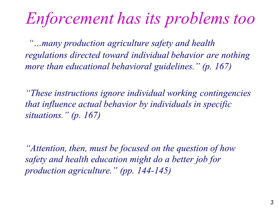 3 Enforcement has its problems too …many production agriculture safety and health regulations directed toward individual behavior are nothing more than educational behavioral guidelines. (p.