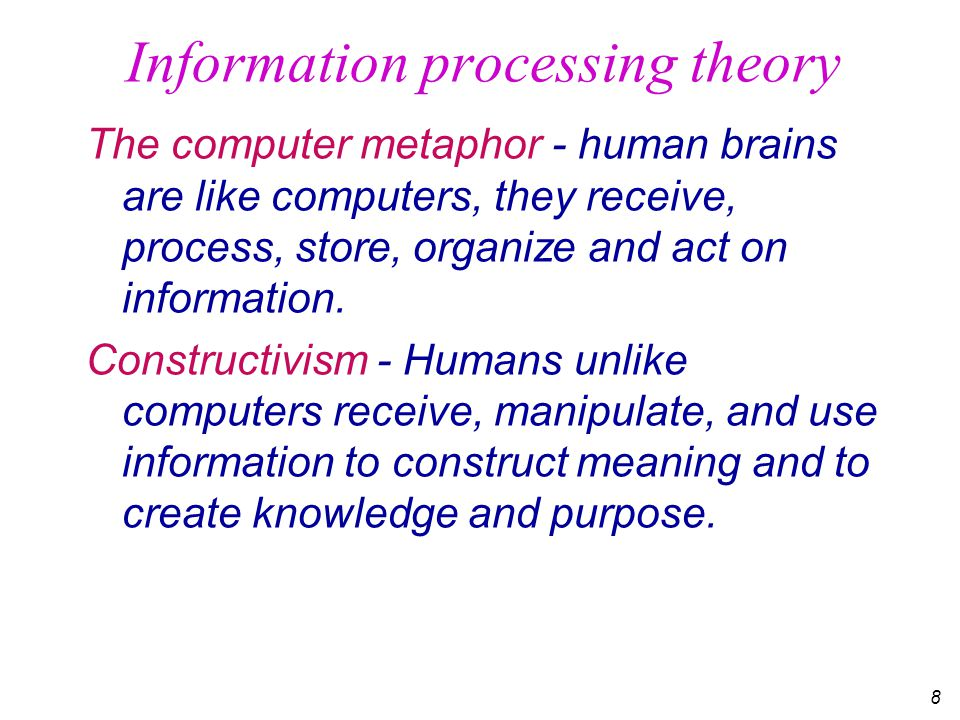 8 Information processing theory The computer metaphor - human brains are like computers, they receive, process, store, organize and act on information.
