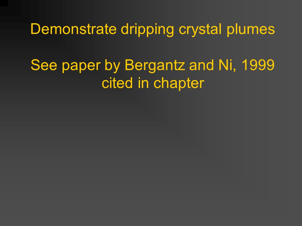 Demonstrate dripping crystal plumes See paper by Bergantz and Ni, 1999 cited in chapter