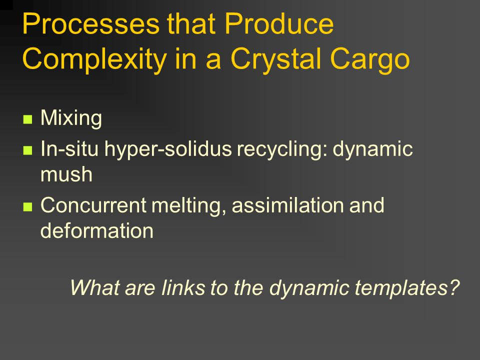 Processes that Produce Complexity in a Crystal Cargo Mixing In-situ hyper-solidus recycling: dynamic mush Concurrent melting, assimilation and deformation What are links to the dynamic templates