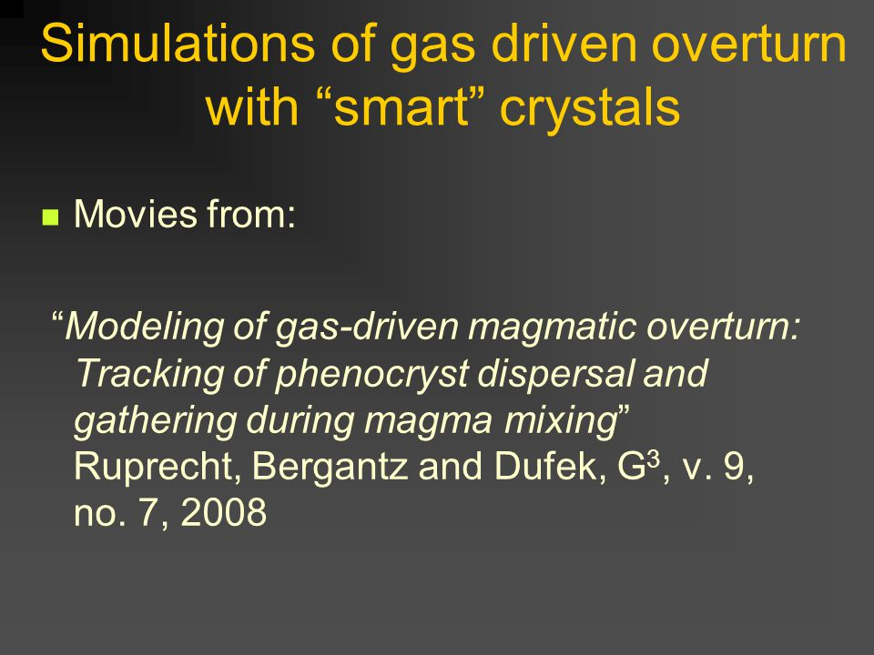 Simulations of gas driven overturn with smart crystals Movies from: Modeling of gas-driven magmatic overturn: Tracking of phenocryst dispersal and gathering during magma mixing Ruprecht, Bergantz and Dufek, G 3, v.