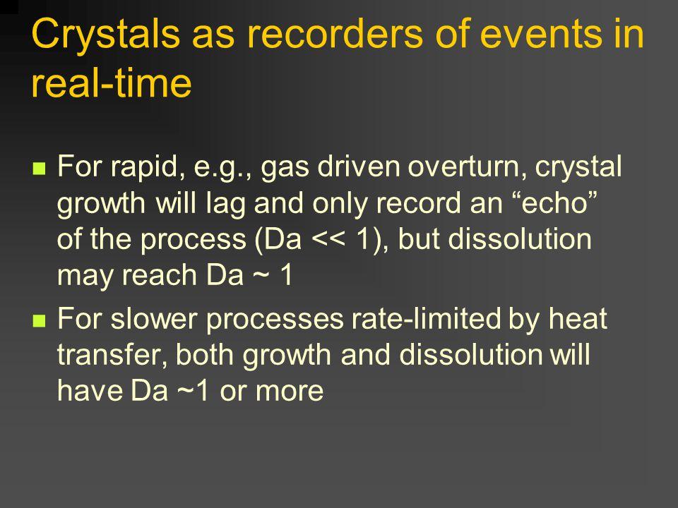 Crystals as recorders of events in real-time For rapid, e.g., gas driven overturn, crystal growth will lag and only record an echo of the process (Da << 1), but dissolution may reach Da ~ 1 For slower processes rate-limited by heat transfer, both growth and dissolution will have Da ~1 or more