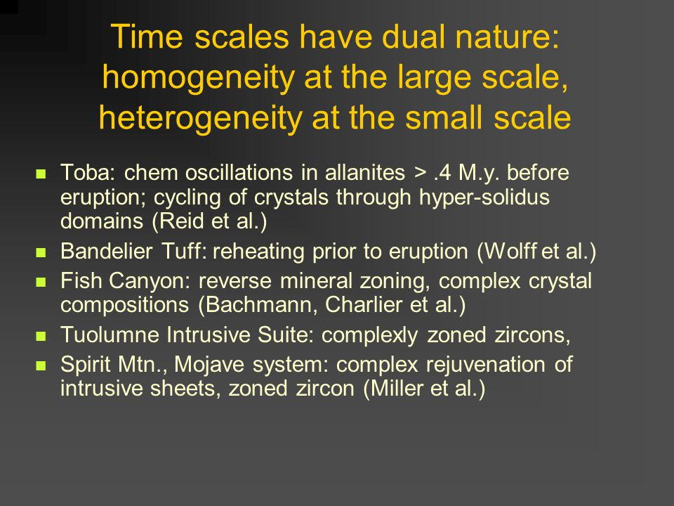 Time scales have dual nature: homogeneity at the large scale, heterogeneity at the small scale Toba: chem oscillations in allanites >.4 M.y.
