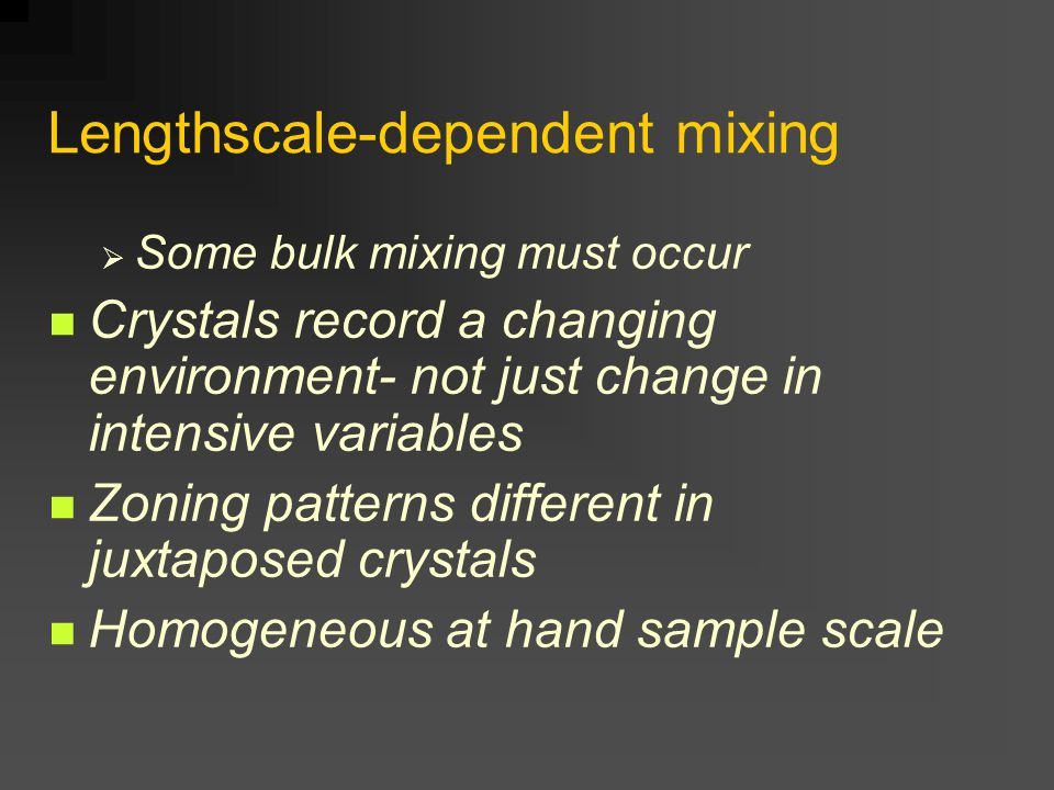Lengthscale-dependent mixing  Some bulk mixing must occur Crystals record a changing environment- not just change in intensive variables Zoning patterns different in juxtaposed crystals Homogeneous at hand sample scale