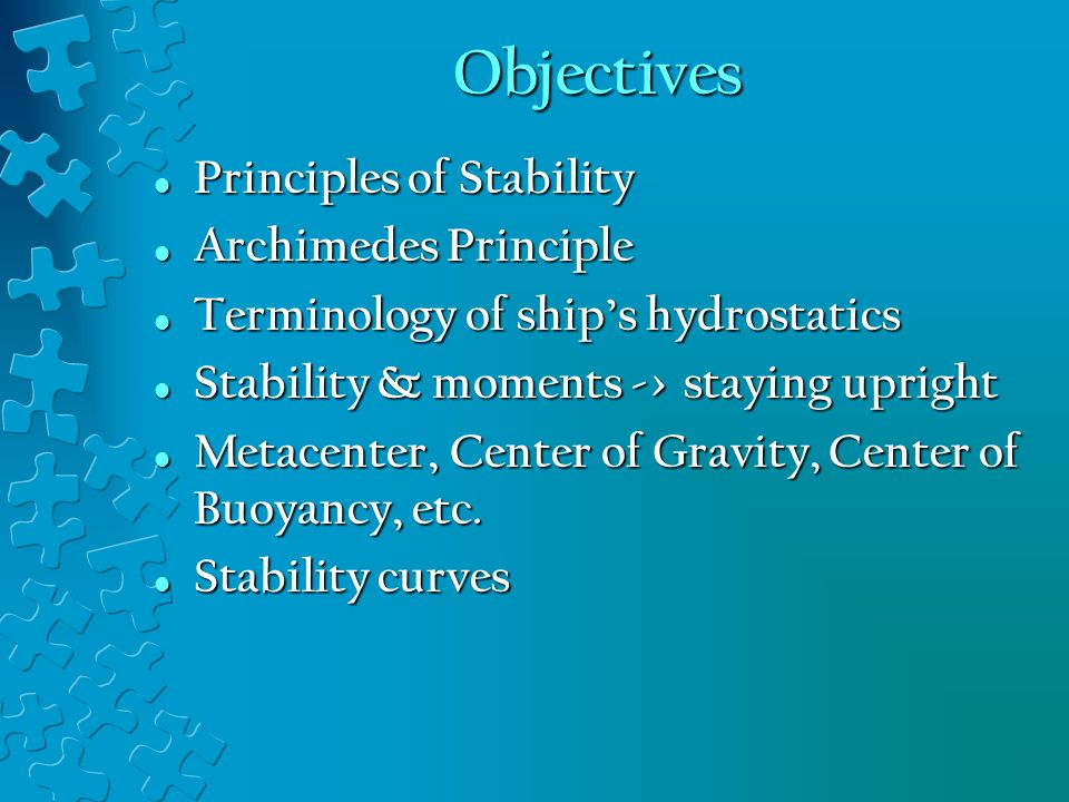 Objectives Principles of Stability Principles of Stability Archimedes Principle Archimedes Principle Terminology of ship's hydrostatics Terminology of ship's hydrostatics Stability & moments -> staying upright Stability & moments -> staying upright Metacenter, Center of Gravity, Center of Buoyancy, etc.